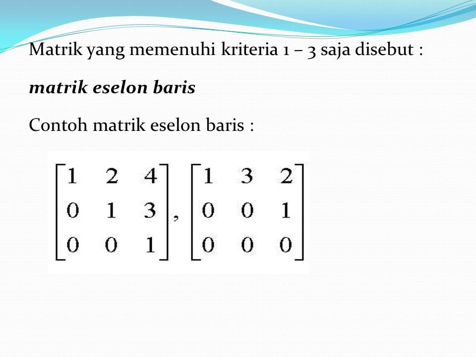 Matrik yang memenuhi kriteria 1 – 3 saja disebut : matrik eselon baris Contoh matrik eselon baris :