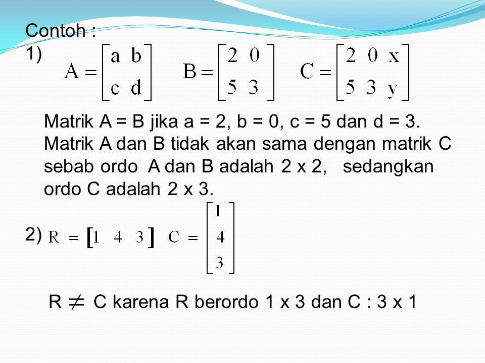 Contoh : 1) Matrik A = B jika a = 2, b = 0, c = 5 dan d = 3. Matrik A dan B tidak akan sama dengan matrik C.
