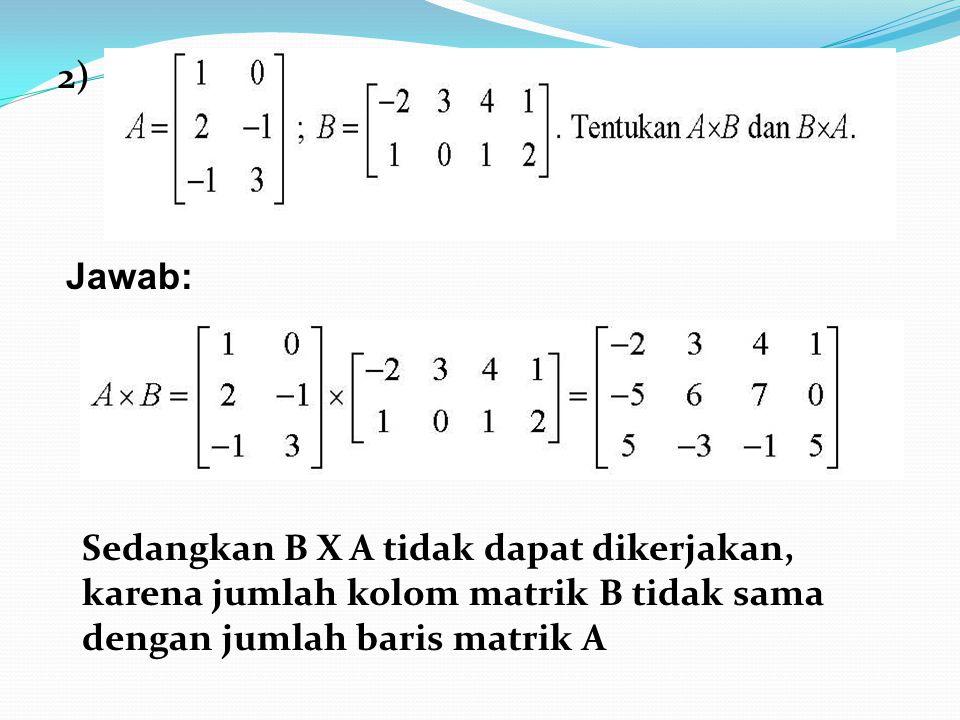2) Jawab: Sedangkan B X A tidak dapat dikerjakan, karena jumlah kolom matrik B tidak sama dengan jumlah baris matrik A.
