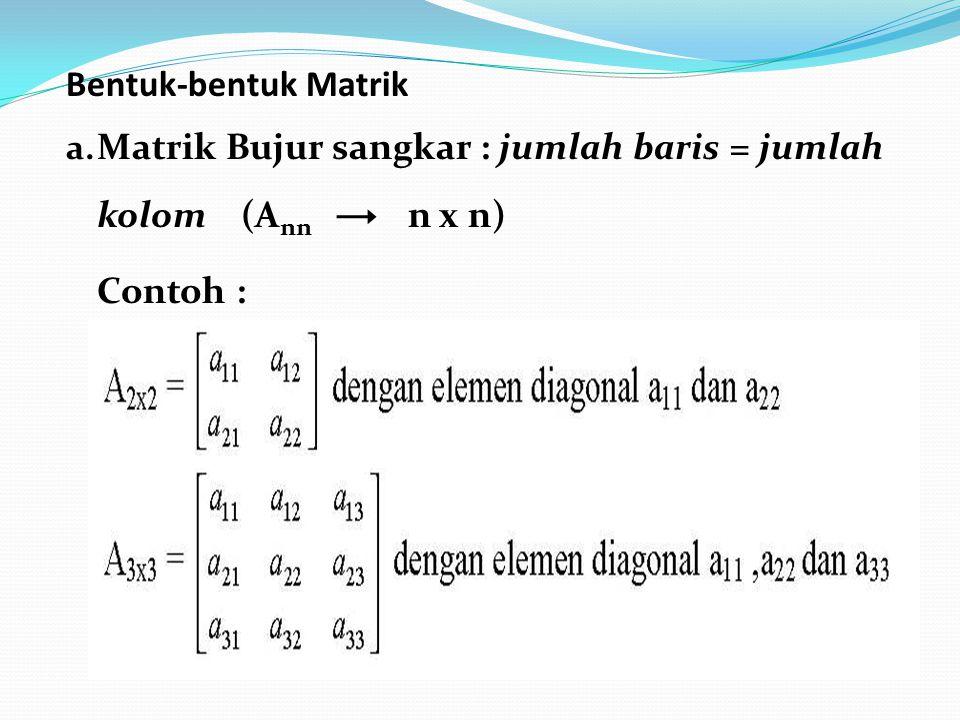 Bentuk-bentuk Matrik Matrik Bujur sangkar : jumlah baris = jumlah kolom (Ann n x n)