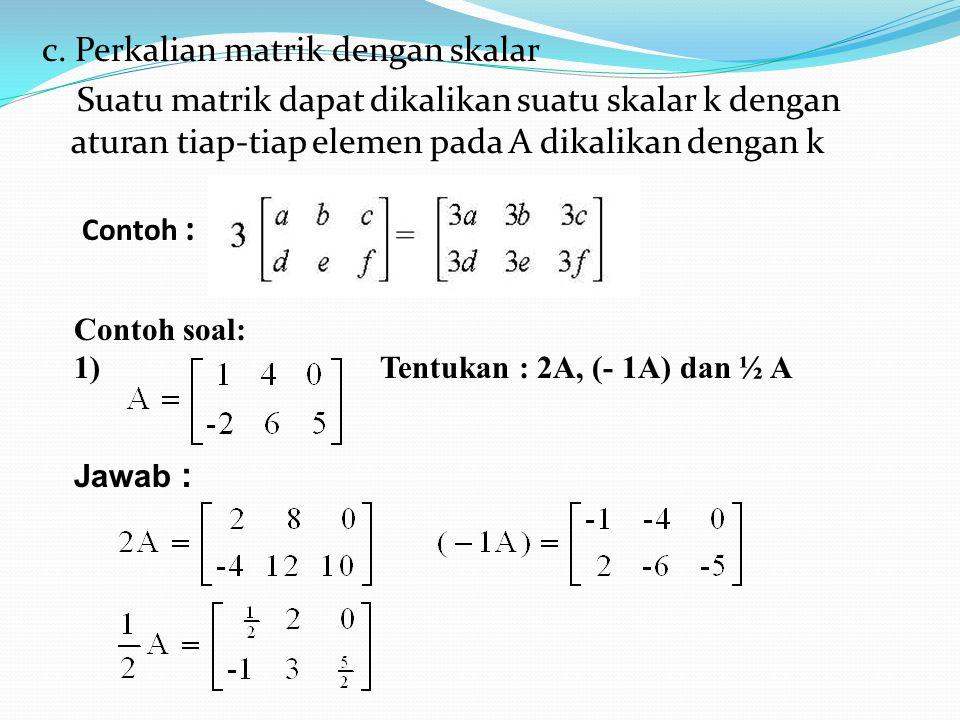 c. Perkalian matrik dengan skalar Suatu matrik dapat dikalikan suatu skalar k dengan aturan tiap-tiap elemen pada A dikalikan dengan k
