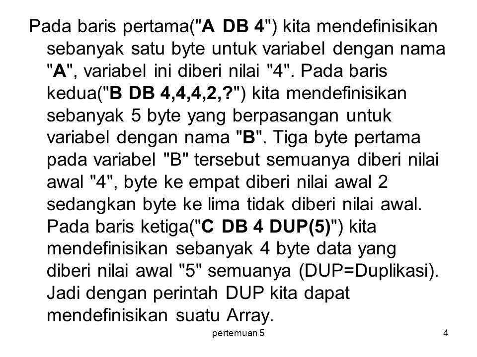 Pada baris pertama( A DB 4 ) kita mendefinisikan sebanyak satu byte untuk variabel dengan nama A , variabel ini diberi nilai 4 . Pada baris kedua( B DB 4,4,4,2, ) kita mendefinisikan sebanyak 5 byte yang berpasangan untuk variabel dengan nama B . Tiga byte pertama pada variabel B tersebut semuanya diberi nilai awal 4 , byte ke empat diberi nilai awal 2 sedangkan byte ke lima tidak diberi nilai awal. Pada baris ketiga( C DB 4 DUP(5) ) kita mendefinisikan sebanyak 4 byte data yang diberi nilai awal 5 semuanya (DUP=Duplikasi). Jadi dengan perintah DUP kita dapat mendefinisikan suatu Array.