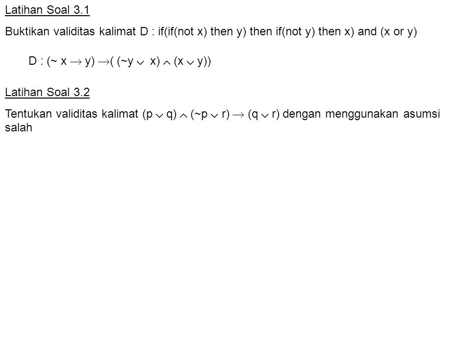 Latihan Soal 3.1 Buktikan validitas kalimat D : if(if(not x) then y) then if(not y) then x) and (x or y)