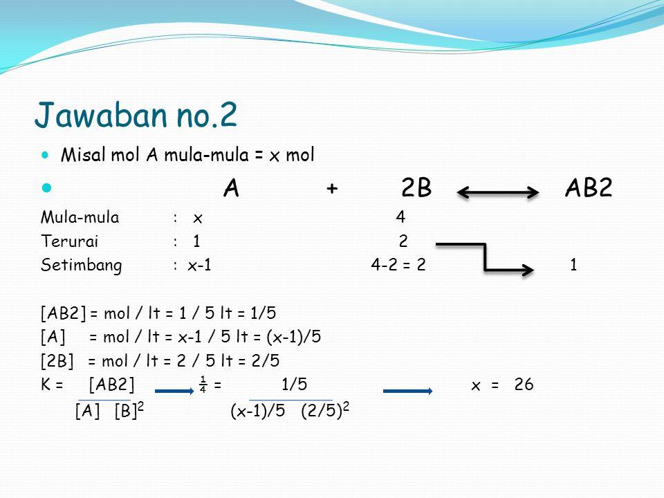 Jawaban no.2 A + 2B AB2 Misal mol A mula-mula = x mol Mula-mula : x 4