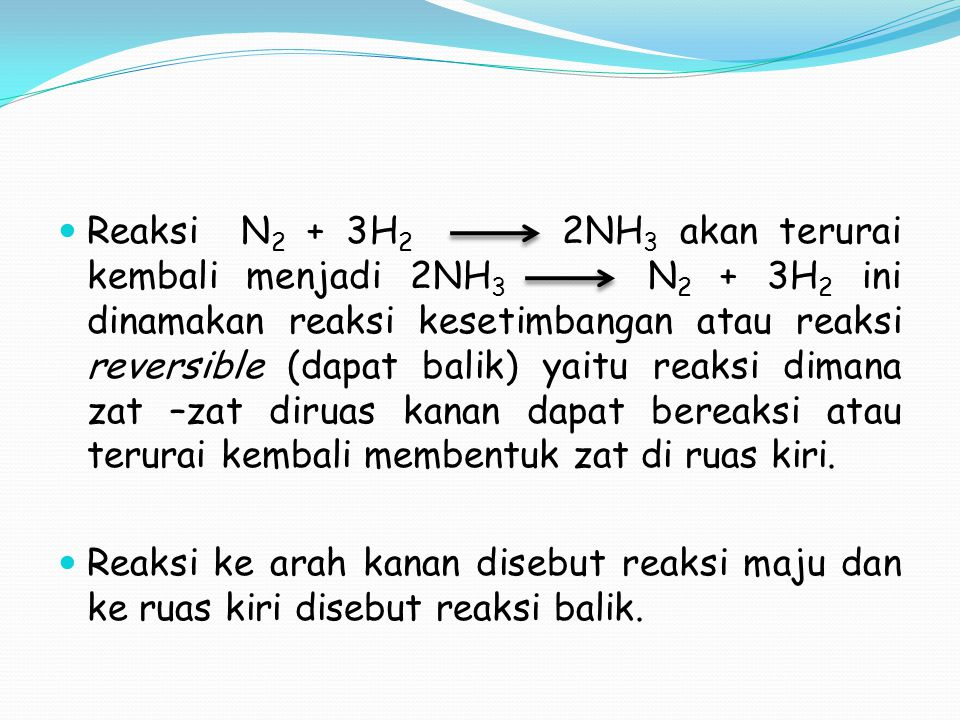 Reaksi N2 + 3H2 2NH3 akan terurai kembali menjadi 2NH3 N2 + 3H2 ini dinamakan reaksi kesetimbangan atau reaksi reversible (dapat balik) yaitu reaksi dimana zat –zat diruas kanan dapat bereaksi atau terurai kembali membentuk zat di ruas kiri.