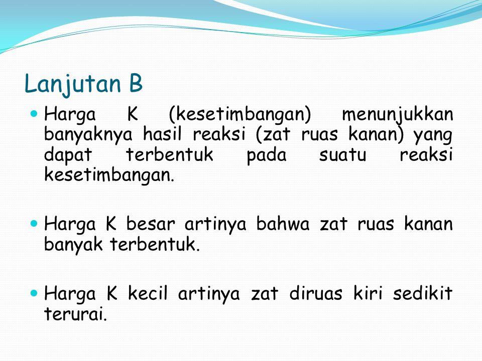 Lanjutan B Harga K (kesetimbangan) menunjukkan banyaknya hasil reaksi (zat ruas kanan) yang dapat terbentuk pada suatu reaksi kesetimbangan.