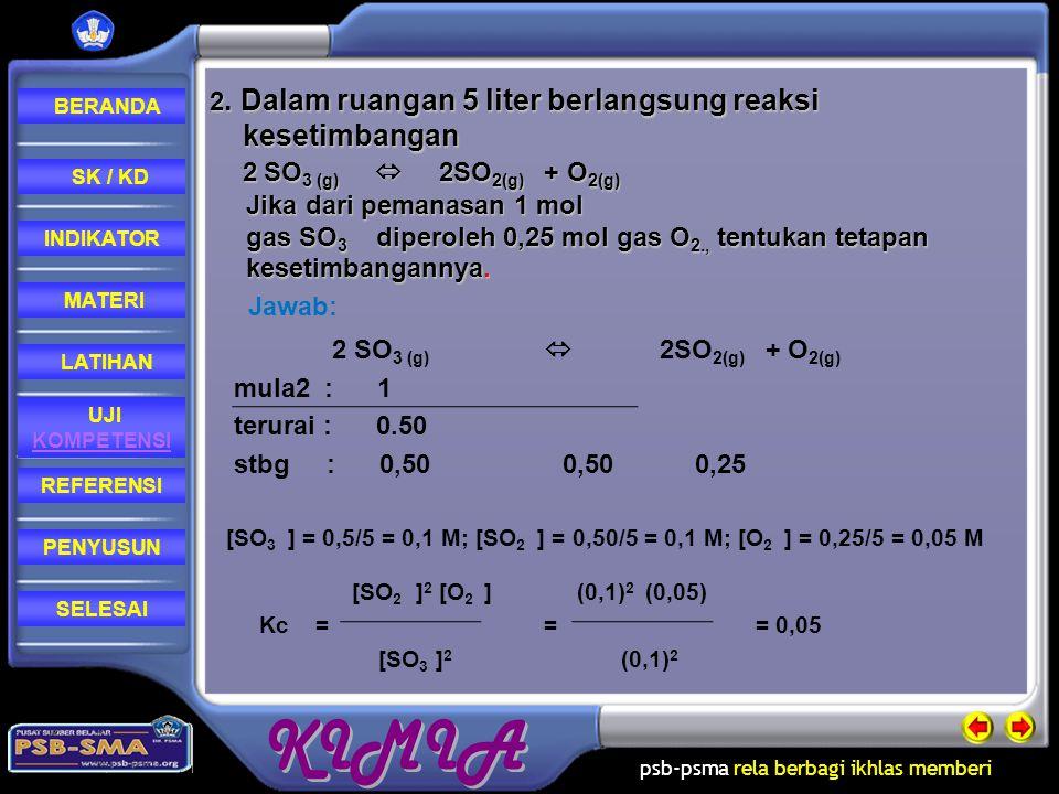 2. Dalam ruangan 5 liter berlangsung reaksi kesetimbangan 2 SO3 (g)  2SO2(g) + O2(g) Jika dari pemanasan 1 mol gas SO3 diperoleh 0,25 mol gas O2., tentukan tetapan kesetimbangannya.