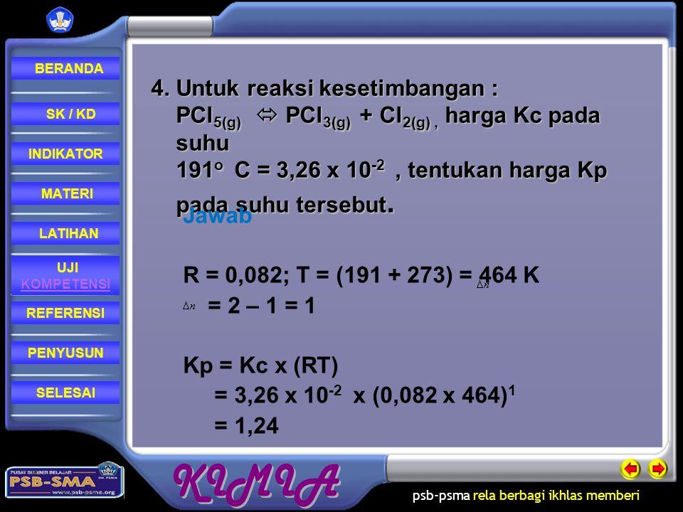 4. Untuk reaksi kesetimbangan : PCl5(g)  PCl3(g) + Cl2(g) , harga Kc pada suhu 191o C = 3,26 x 10-2 , tentukan harga Kp pada suhu tersebut.