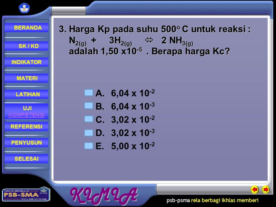 3. Harga Kp pada suhu 500o C untuk reaksi : N2(g) + 3H2(g)  2 NH3(g) adalah 1,50 x10-5 . Berapa harga Kc