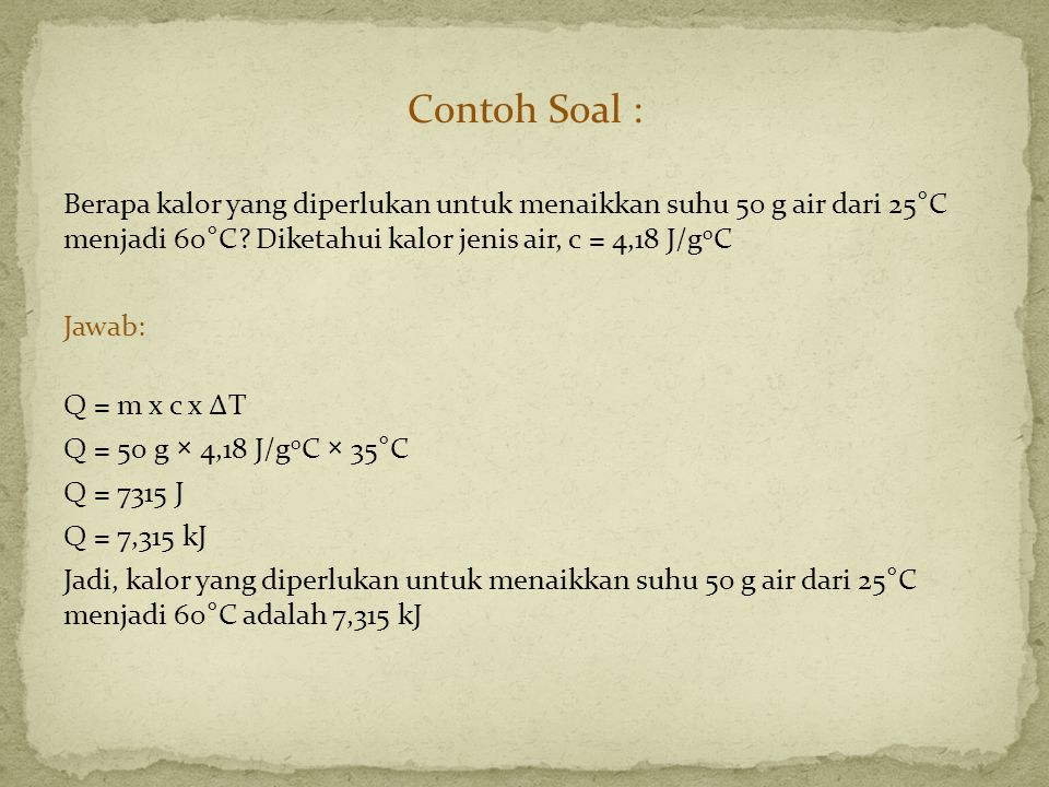 Contoh Soal : Berapa kalor yang diperlukan untuk menaikkan suhu 50 g air dari 25°C menjadi 60°C Diketahui kalor jenis air, c = 4,18 J/g0C.