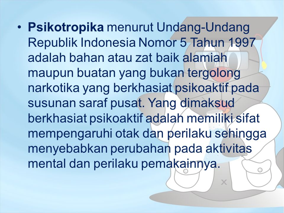 Psikotropika menurut Undang-Undang Republik Indonesia Nomor 5 Tahun 1997 adalah bahan atau zat baik alamiah maupun buatan yang bukan tergolong narkotika yang berkhasiat psikoaktif pada susunan saraf pusat.