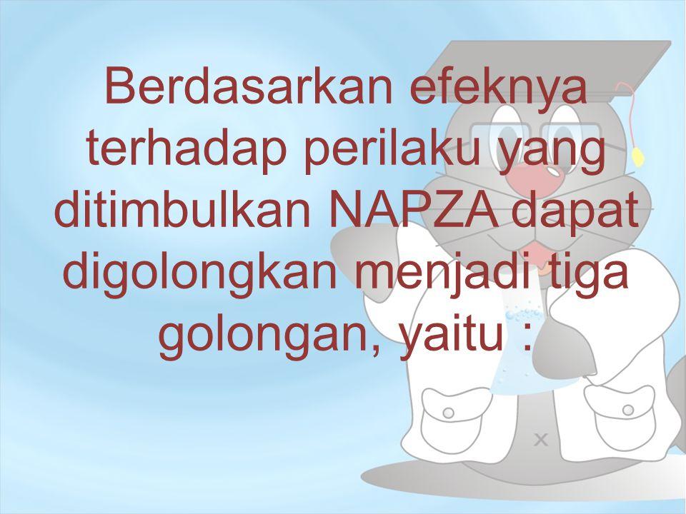 Berdasarkan efeknya terhadap perilaku yang ditimbulkan NAPZA dapat digolongkan menjadi tiga golongan, yaitu :