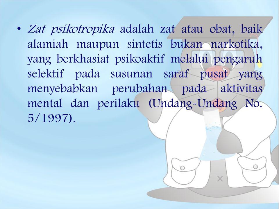 Zat psikotropika adalah zat atau obat, baik alamiah maupun sintetis bukan narkotika, yang berkhasiat psikoaktif melalui pengaruh selektif pada susunan saraf pusat yang menyebabkan perubahan pada aktivitas mental dan perilaku (Undang-Undang No.