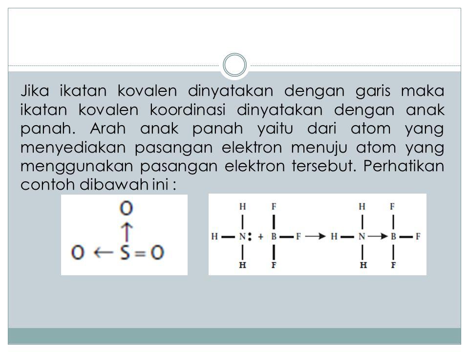 Jika ikatan kovalen dinyatakan dengan garis maka ikatan kovalen koordinasi dinyatakan dengan anak panah.