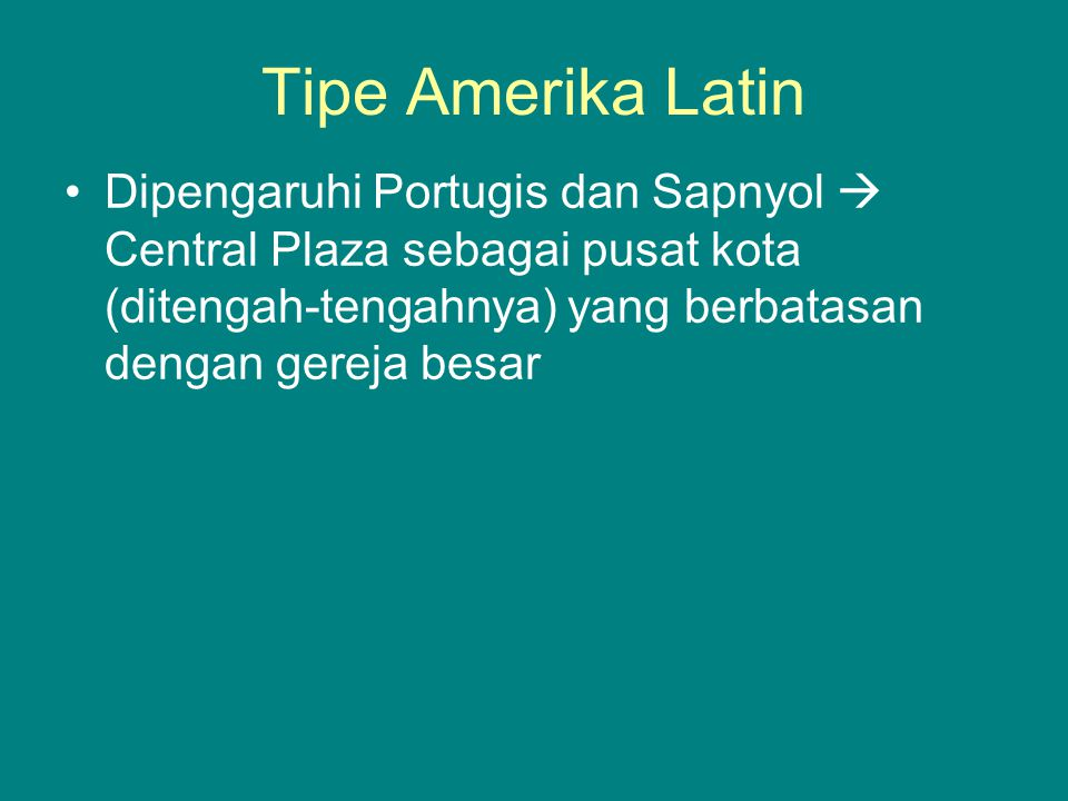 Tipe Amerika Latin Dipengaruhi Portugis dan Sapnyol  Central Plaza sebagai pusat kota (ditengah-tengahnya) yang berbatasan dengan gereja besar.