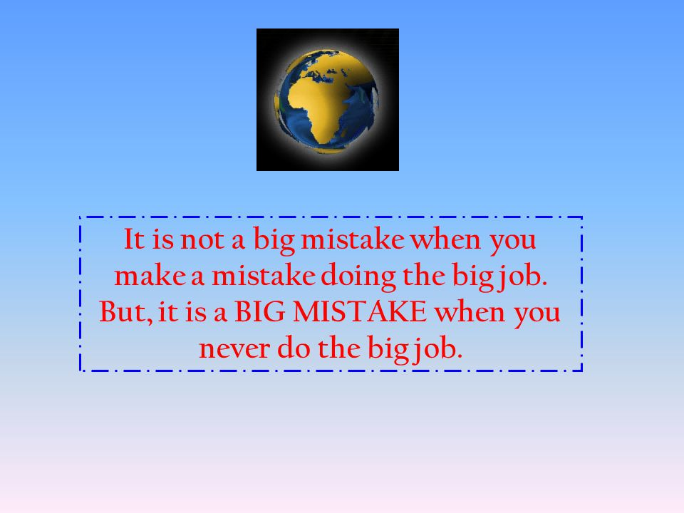 It is not a big mistake when you make a mistake doing the big job