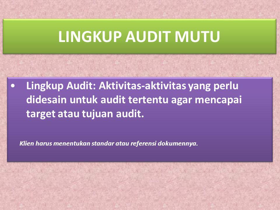LINGKUP AUDIT MUTU Lingkup Audit: Aktivitas-aktivitas yang perlu didesain untuk audit tertentu agar mencapai target atau tujuan audit.