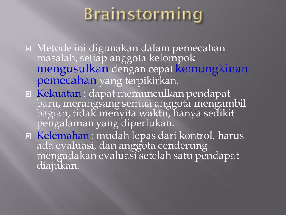 Brainstorming Metode ini digunakan dalam pemecahan masalah, setiap anggota kelompok mengusulkan dengan cepat kemungkinan pemecahan yang terpikirkan.