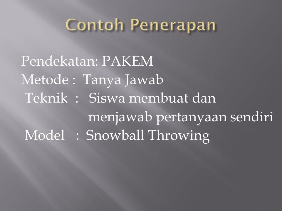 Contoh Penerapan Pendekatan: PAKEM Metode : Tanya Jawab Teknik : Siswa membuat dan menjawab pertanyaan sendiri Model : Snowball Throwing
