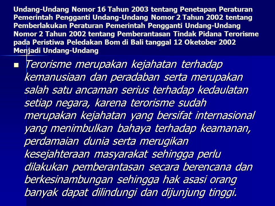Undang-Undang Nomor 16 Tahun 2003 tentang Penetapan Peraturan Pemerintah Pengganti Undang-Undang Nomor 2 Tahun 2002 tentang Pemberlakukan Peraturan Pemerintah Pengganti Undang-Undang Nomor 2 Tahun 2002 tentang Pemberantasan Tindak Pidana Terorisme pada Peristiwa Peledakan Bom di Bali tanggal 12 Oketober 2002 Menjadi Undang-Undang