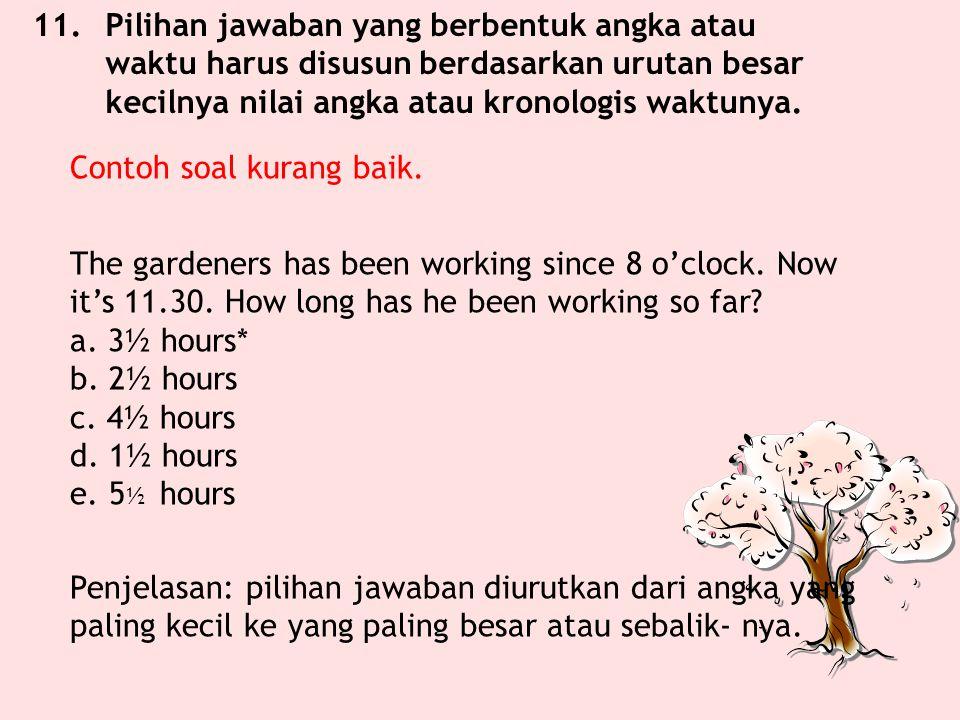11. Pilihan jawaban yang berbentuk angka atau waktu harus disusun berdasarkan urutan besar kecilnya nilai angka atau kronologis waktunya.