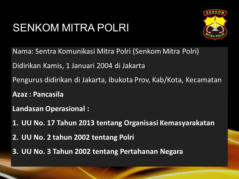 SENKOM MITRA POLRI Nama: Sentra Komunikasi Mitra Polri (Senkom Mitra Polri) Didirikan Kamis, 1 Januari 2004 di Jakarta.