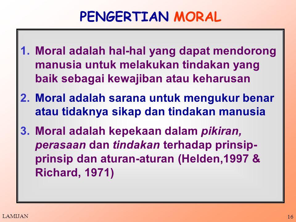 PENGERTIAN MORAL Moral adalah hal-hal yang dapat mendorong manusia untuk melakukan tindakan yang baik sebagai kewajiban atau keharusan.