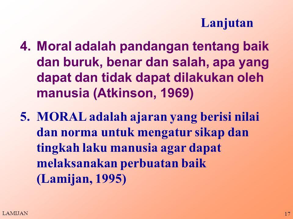 Lanjutan Moral adalah pandangan tentang baik dan buruk, benar dan salah, apa yang dapat dan tidak dapat dilakukan oleh manusia (Atkinson, 1969)