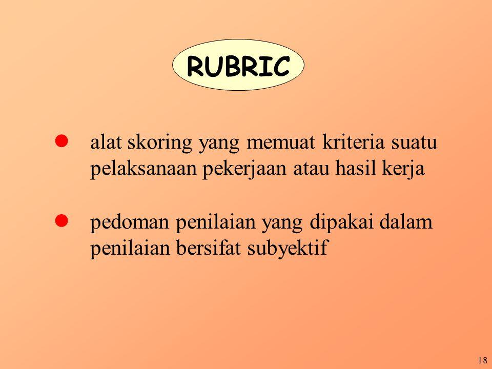 RUBRIC l alat skoring yang memuat kriteria suatu pelaksanaan pekerjaan atau hasil kerja.