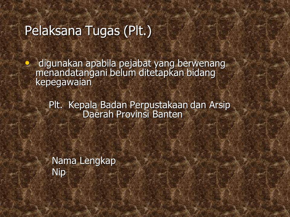 Pelaksana Tugas (Plt.) digunakan apabila pejabat yang berwenang menandatangani belum ditetapkan bidang kepegawaian.