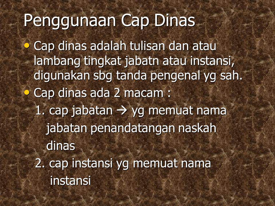Penggunaan Cap Dinas Cap dinas adalah tulisan dan atau lambang tingkat jabatn atau instansi, digunakan sbg tanda pengenal yg sah.