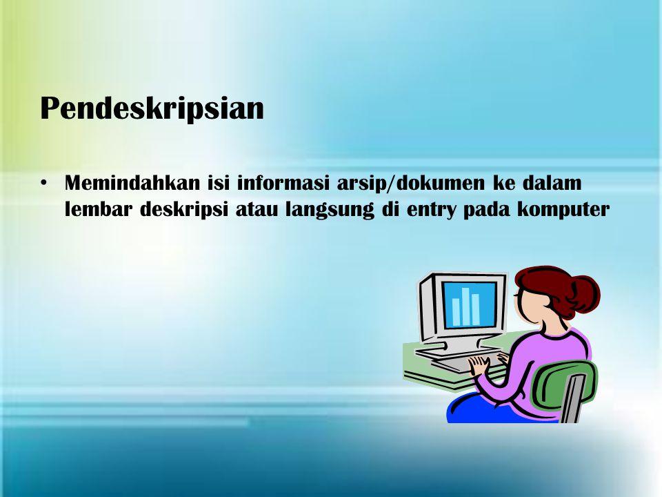 Pendeskripsian Memindahkan isi informasi arsip/dokumen ke dalam lembar deskripsi atau langsung di entry pada komputer.