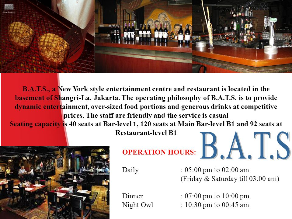 B.A.T.S., a New York style entertainment centre and restaurant is located in the basement of Shangri-La, Jakarta. The operating philosophy of B.A.T.S. is to provide dynamic entertainment, over-sized food portions and generous drinks at competitive prices. The staff are friendly and the service is casual