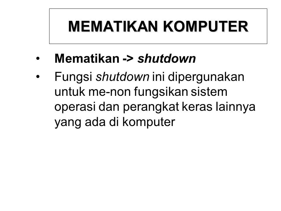 MEMATIKAN KOMPUTER Mematikan -> shutdown