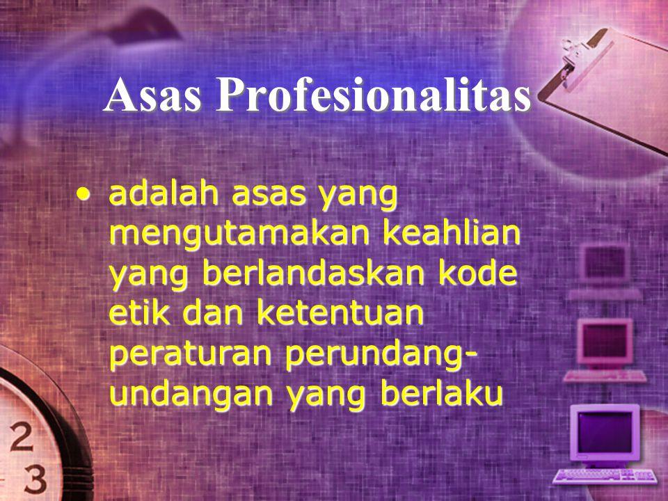 Asas Profesionalitas adalah asas yang mengutamakan keahlian yang berlandaskan kode etik dan ketentuan peraturan perundang-undangan yang berlaku.