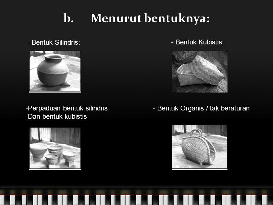 b. Menurut bentuknya: - Bentuk Silindris: - Bentuk Kubistis: