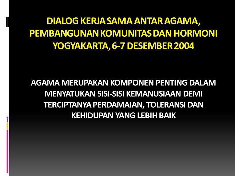 DIALOG KERJA SAMA ANTAR AGAMA, PEMBANGUNAN KOMUNITAS DAN HORMONI YOGYAKARTA, 6-7 DESEMBER 2004 AGAMA MERUPAKAN KOMPONEN PENTING DALAM MENYATUKAN SISI-SISI KEMANUSIAAN DEMI TERCIPTANYA PERDAMAIAN, TOLERANSI DAN KEHIDUPAN YANG LEBIH BAIK