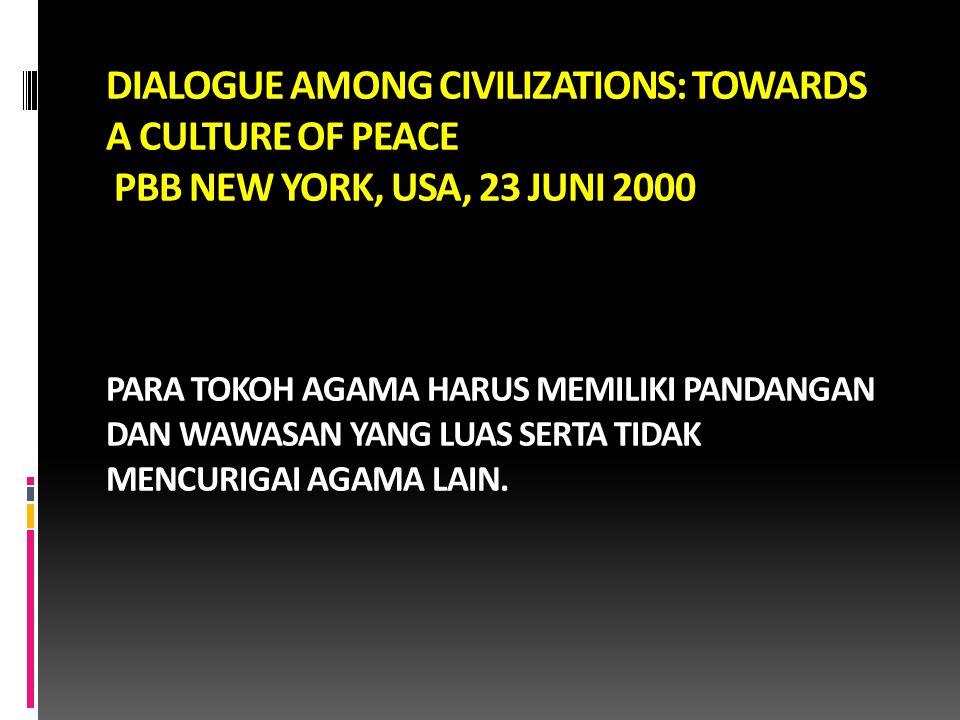 DIALOGUE AMONG CIVILIZATIONS: TOWARDS A CULTURE OF PEACE PBB NEW YORK, USA, 23 JUNI 2000 PARA TOKOH AGAMA HARUS MEMILIKI PANDANGAN DAN WAWASAN YANG LUAS SERTA TIDAK MENCURIGAI AGAMA LAIN.