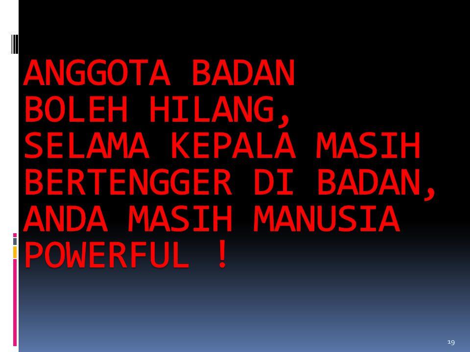 ANGGOTA BADAN BOLEH HILANG, SELAMA KEPALA MASIH BERTENGGER DI BADAN, ANDA MASIH MANUSIA POWERFUL !