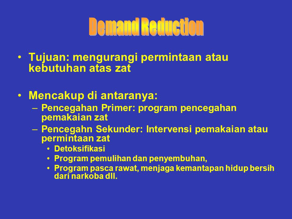 Demand Reduction Tujuan: mengurangi permintaan atau kebutuhan atas zat