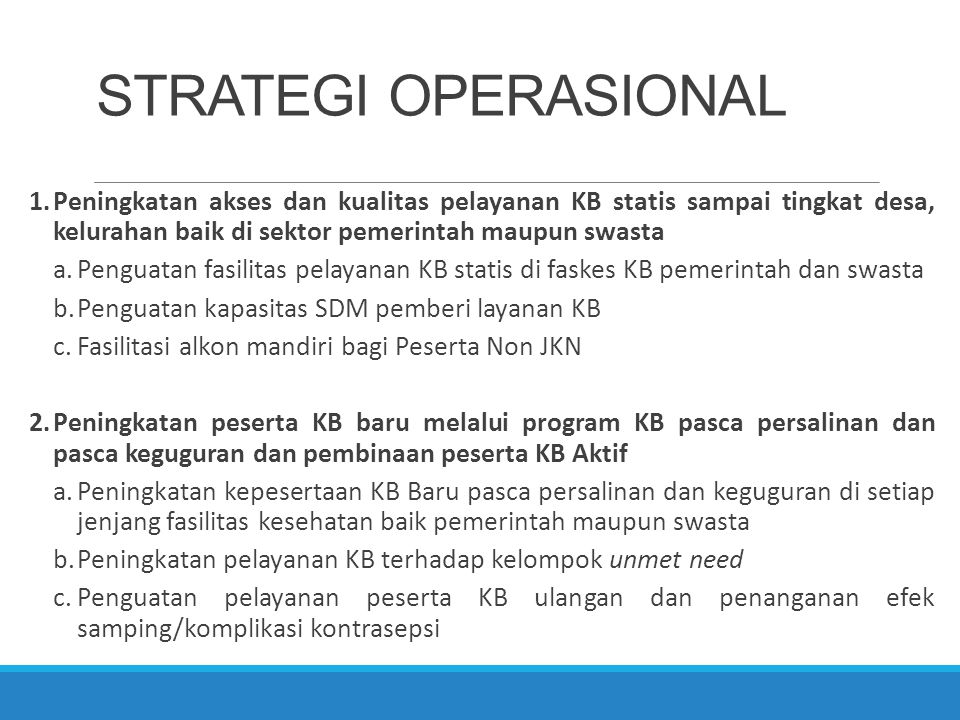 STRATEGI OPERASIONAL Peningkatan akses dan kualitas pelayanan KB statis sampai tingkat desa, kelurahan baik di sektor pemerintah maupun swasta.