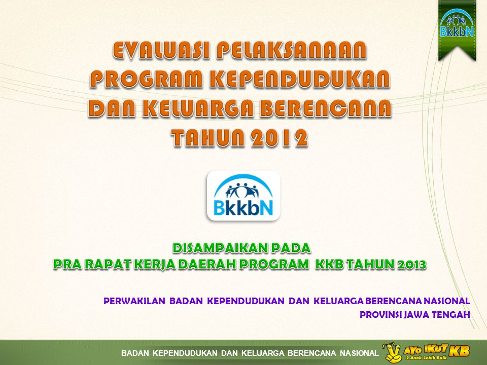 EVALUASI PELAKSANAAN PROGRAM KEPENDUDUKAN DAN KELUARGA BERENCANA TAHUN 2012 DISAMPAIKAN PADA PRA RAPAT KERJA DAERAH PROGRAM KKB TAHUN 2013