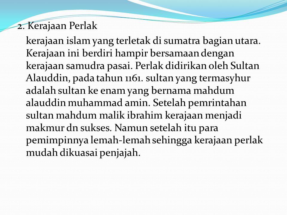 2. Kerajaan Perlak kerajaan islam yang terletak di sumatra bagian utara.