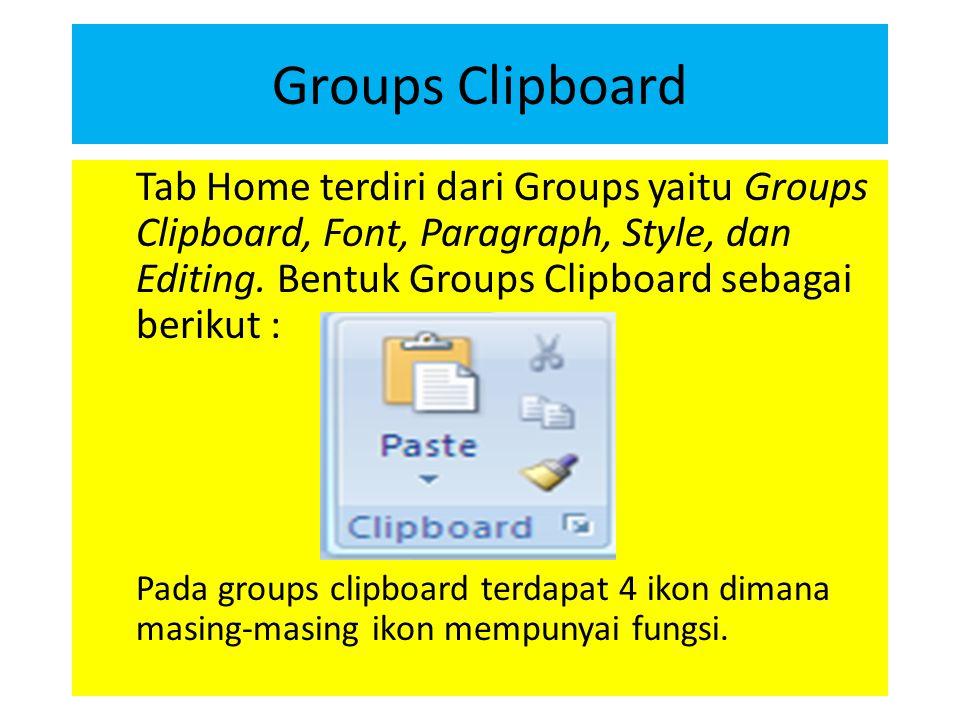 Groups Clipboard Tab Home terdiri dari Groups yaitu Groups Clipboard, Font, Paragraph, Style, dan Editing. Bentuk Groups Clipboard sebagai berikut :