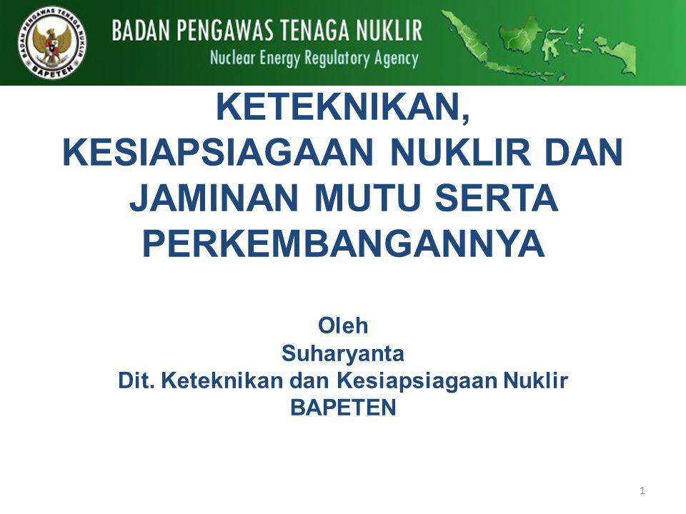 KETEKNIKAN, KESIAPSIAGAAN NUKLIR DAN JAMINAN MUTU SERTA PERKEMBANGANNYA Oleh Suharyanta Dit.