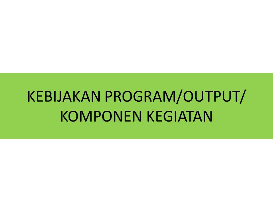 KEBIJAKAN PROGRAM/OUTPUT/ KOMPONEN KEGIATAN