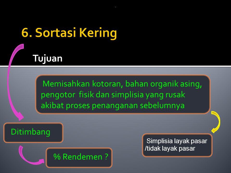 6. Sortasi Kering Tujuan Memisahkan kotoran, bahan organik asing,