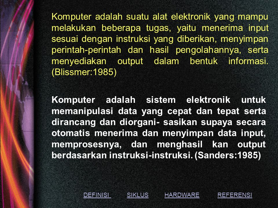 Komputer adalah suatu alat elektronik yang mampu melakukan beberapa tugas, yaitu menerima input sesuai dengan instruksi yang diberikan, menyimpan perintah-perintah dan hasil pengolahannya, serta menyediakan output dalam bentuk informasi. (Blissmer:1985)