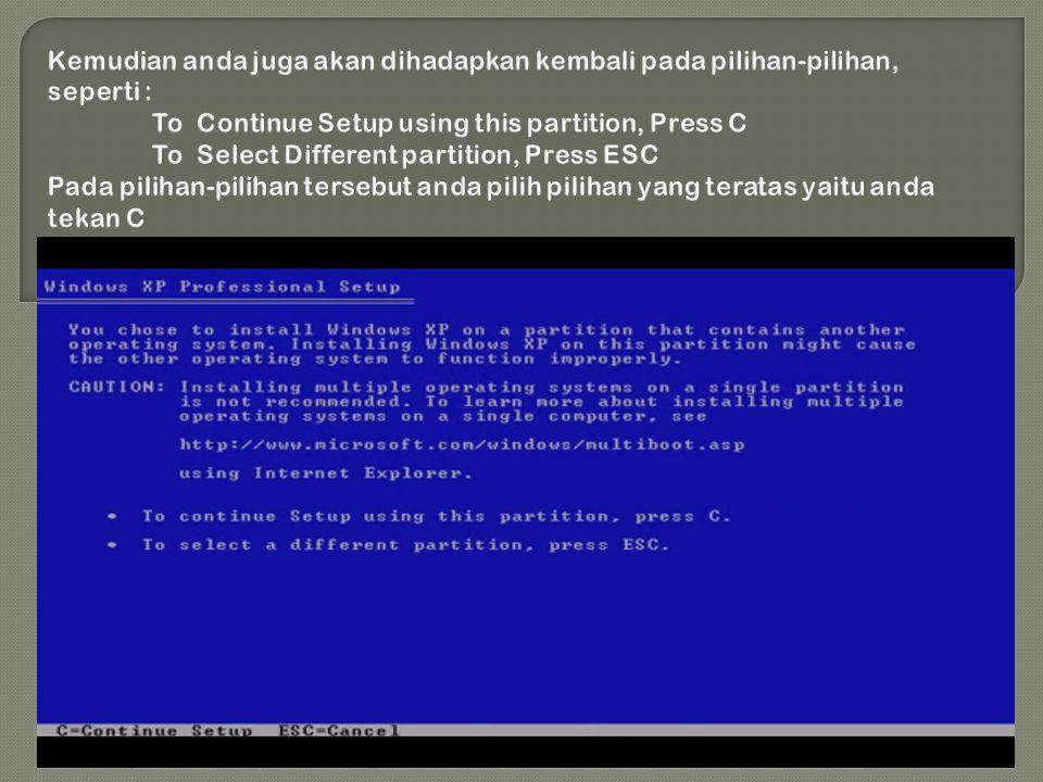 Kemudian anda juga akan dihadapkan kembali pada pilihan-pilihan, seperti : To Continue Setup using this partition, Press C To Select Different partition, Press ESC Pada pilihan-pilihan tersebut anda pilih pilihan yang teratas yaitu anda tekan C