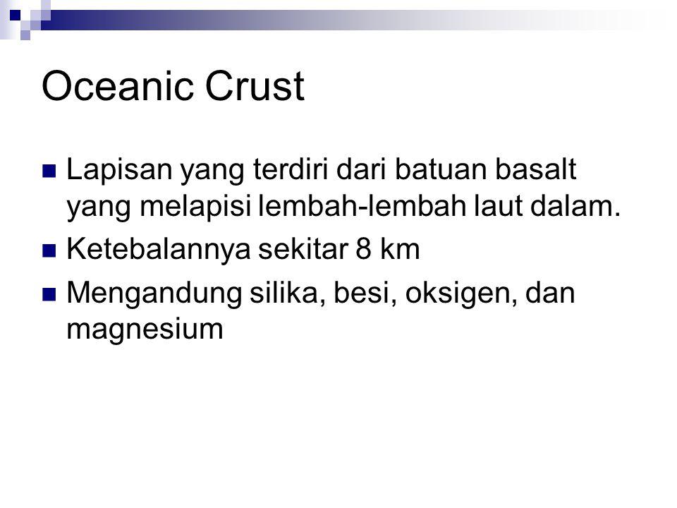 Oceanic Crust Lapisan yang terdiri dari batuan basalt yang melapisi lembah-lembah laut dalam. Ketebalannya sekitar 8 km.